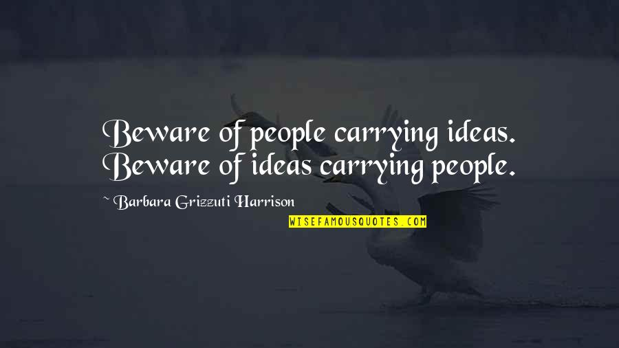 Awesome Sisters Quotes By Barbara Grizzuti Harrison: Beware of people carrying ideas. Beware of ideas