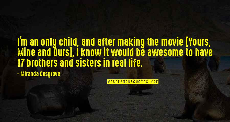 Awesome Sisters Quotes By Miranda Cosgrove: I'm an only child, and after making the