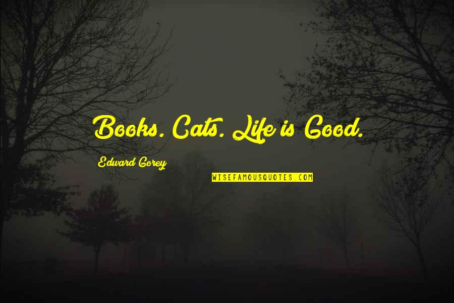 Awesomely Stupid Quotes By Edward Gorey: Books. Cats. Life is Good.