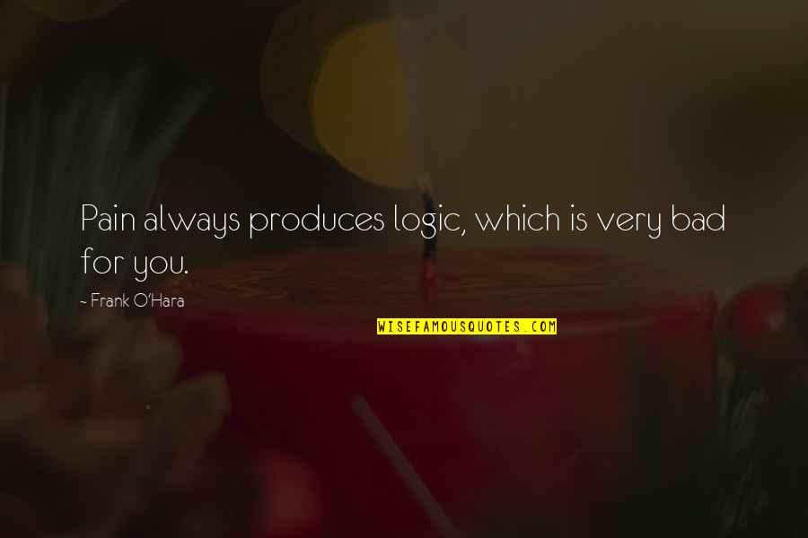 Awesomely Stupid Quotes By Frank O'Hara: Pain always produces logic, which is very bad