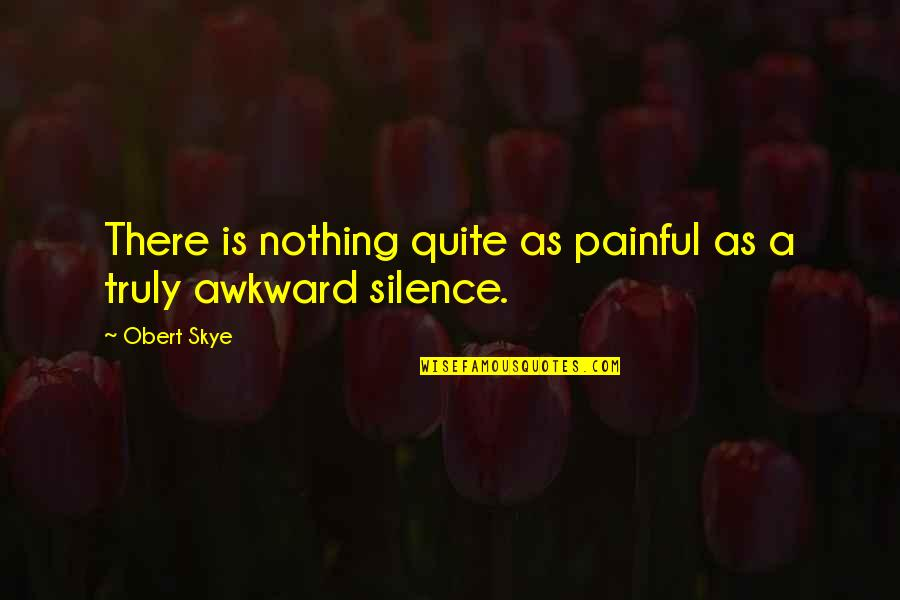Awkward Silence Quotes By Obert Skye: There is nothing quite as painful as a