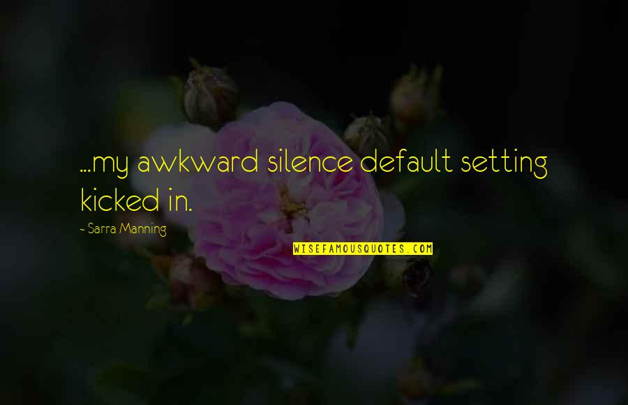Awkward Silence Quotes By Sarra Manning: ...my awkward silence default setting kicked in.