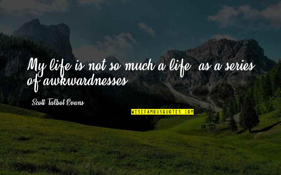 Awkwardnesses Quotes By Scott Talbot Evans: My life is not so much a life,