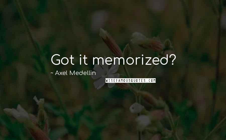Axel Medellin quotes: Got it memorized?