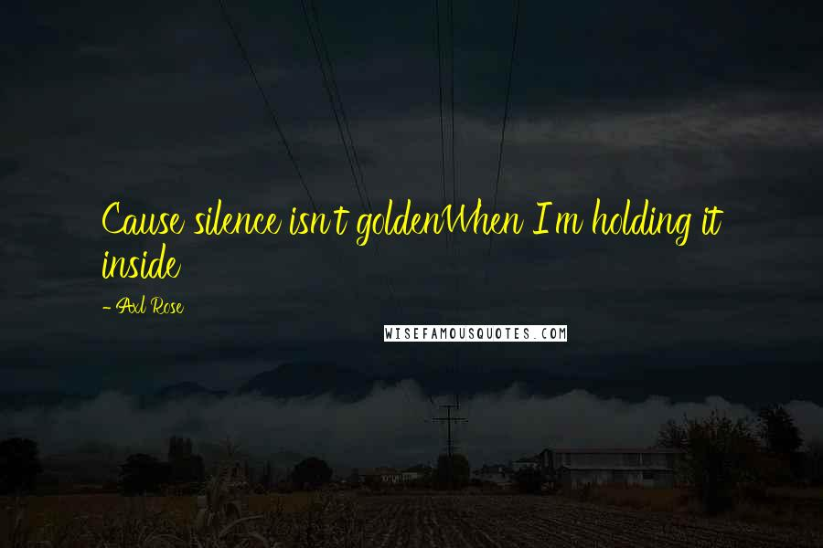 Axl Rose quotes: Cause silence isn't goldenWhen I'm holding it inside