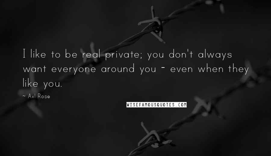 Axl Rose quotes: I like to be real private; you don't always want everyone around you - even when they like you.