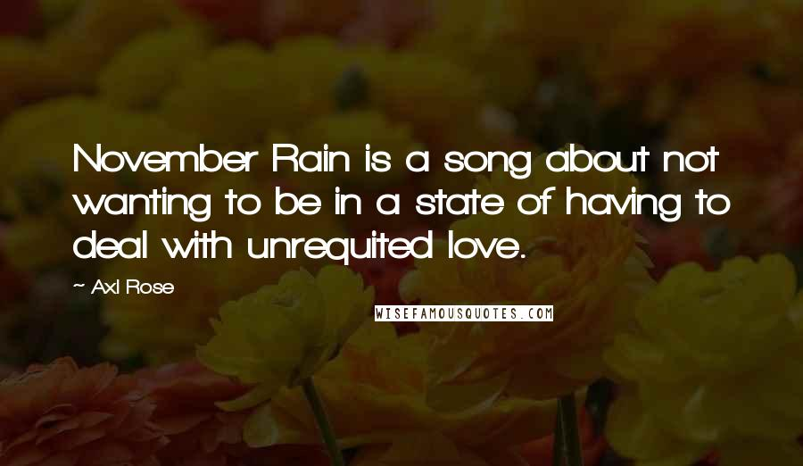 Axl Rose quotes: November Rain is a song about not wanting to be in a state of having to deal with unrequited love.