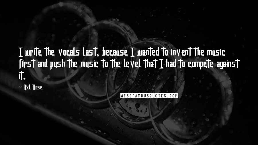 Axl Rose quotes: I write the vocals last, because I wanted to invent the music first and push the music to the level that I had to compete against it.
