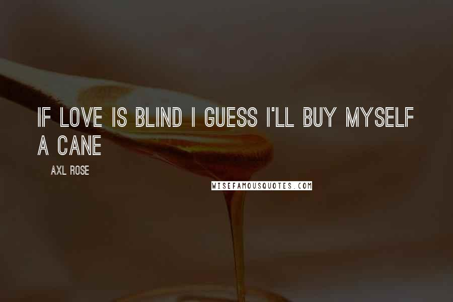 Axl Rose quotes: If love is blind I guess I'll buy myself a cane