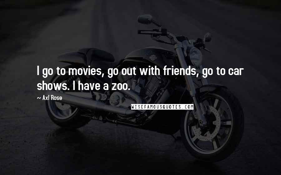 Axl Rose quotes: I go to movies, go out with friends, go to car shows. I have a zoo.