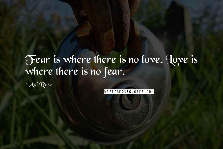 Axl Rose quotes: Fear is where there is no love. Love is where there is no fear.
