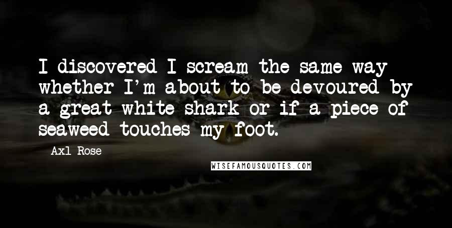 Axl Rose quotes: I discovered I scream the same way whether I'm about to be devoured by a great white shark or if a piece of seaweed touches my foot.