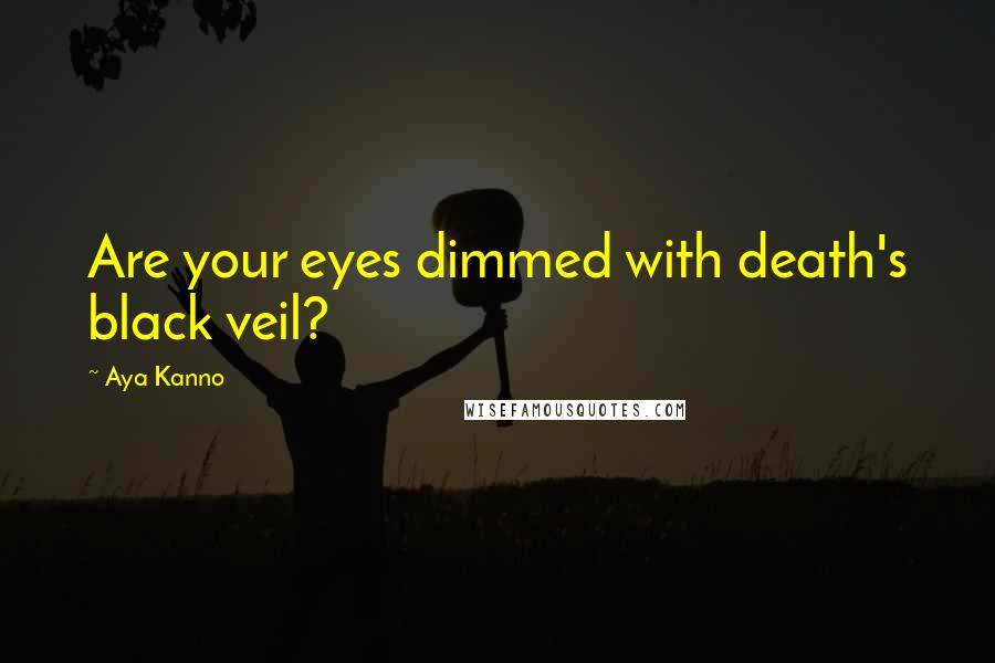 Aya Kanno quotes: Are your eyes dimmed with death's black veil?