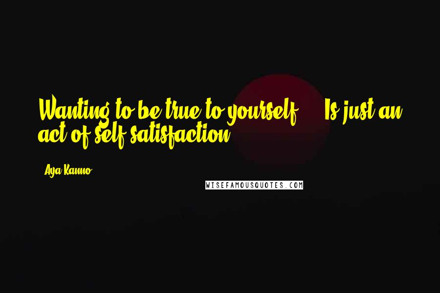 Aya Kanno quotes: Wanting to be true to yourself ... Is just an act of self-satisfaction.