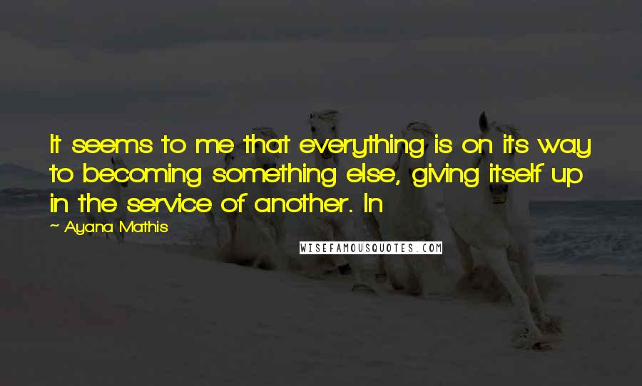 Ayana Mathis quotes: It seems to me that everything is on its way to becoming something else, giving itself up in the service of another. In