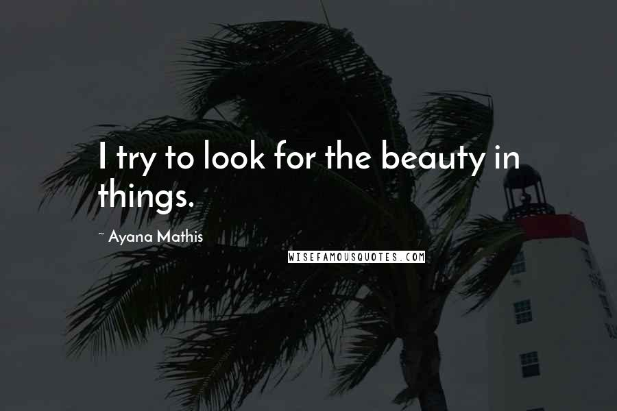 Ayana Mathis quotes: I try to look for the beauty in things.