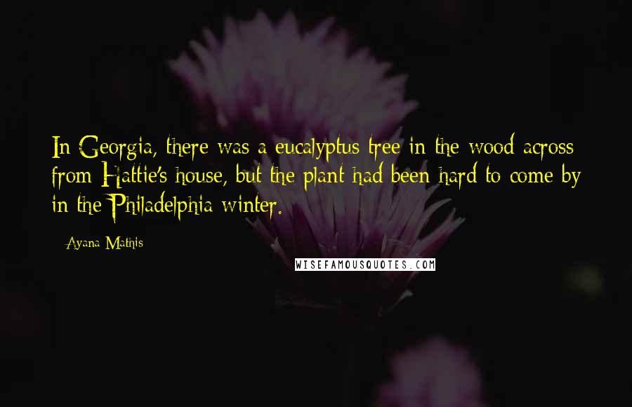 Ayana Mathis quotes: In Georgia, there was a eucalyptus tree in the wood across from Hattie's house, but the plant had been hard to come by in the Philadelphia winter.