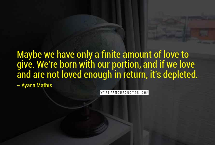 Ayana Mathis quotes: Maybe we have only a finite amount of love to give. We're born with our portion, and if we love and are not loved enough in return, it's depleted.