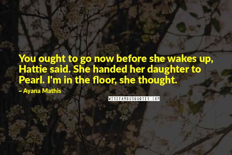 Ayana Mathis quotes: You ought to go now before she wakes up, Hattie said. She handed her daughter to Pearl. I'm in the floor, she thought.