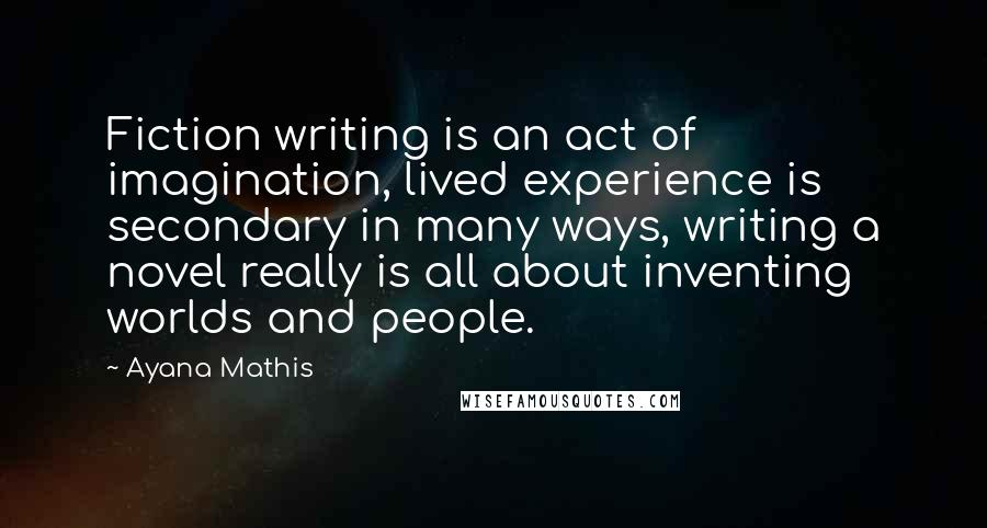 Ayana Mathis quotes: Fiction writing is an act of imagination, lived experience is secondary in many ways, writing a novel really is all about inventing worlds and people.