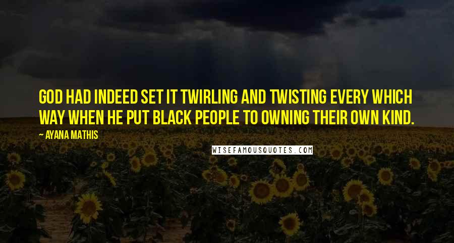 Ayana Mathis quotes: God had indeed set it twirling and twisting every which way when he put black people to owning their own kind.