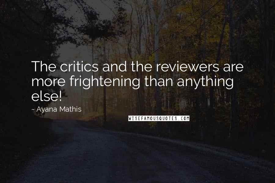 Ayana Mathis quotes: The critics and the reviewers are more frightening than anything else!