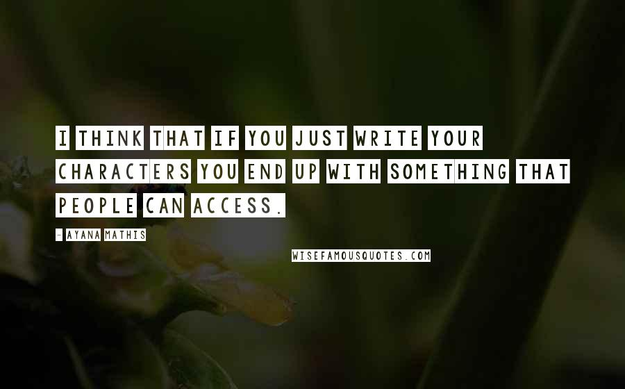 Ayana Mathis quotes: I think that if you just write your characters you end up with something that people can access.