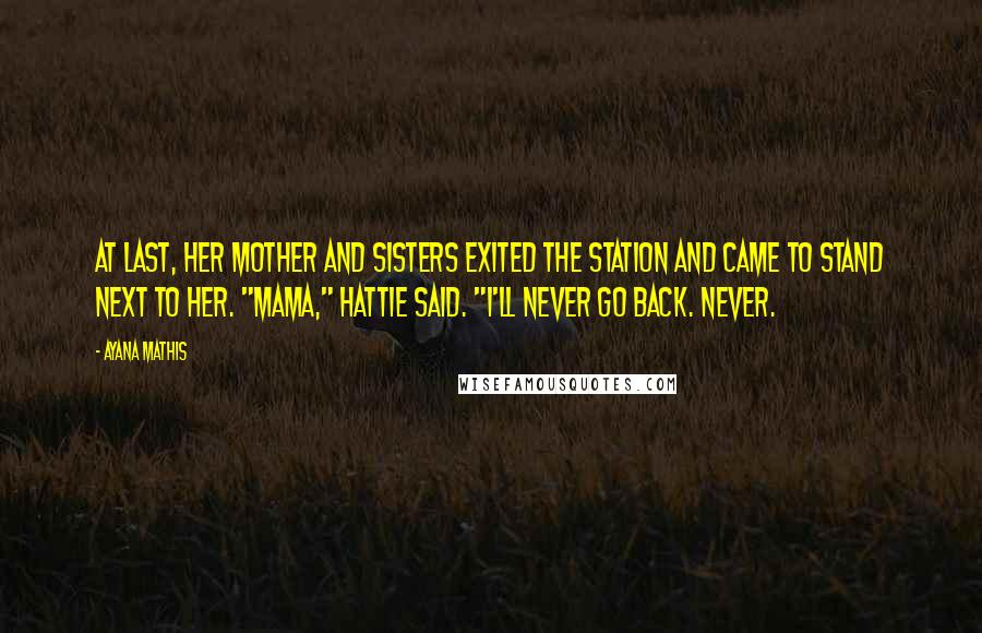"Ayana Mathis quotes: At last, her mother and sisters exited the station and came to stand next to her. ""Mama,"" Hattie said. ""I'll never go back. Never."