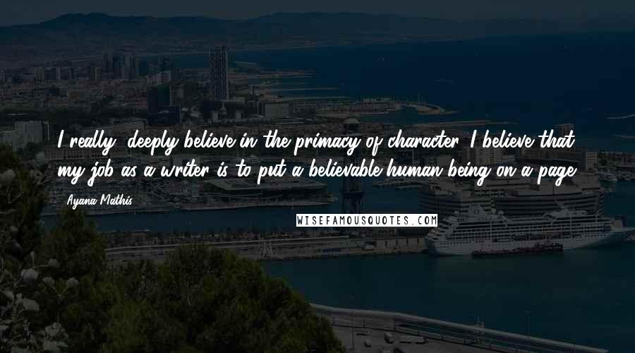Ayana Mathis quotes: I really, deeply believe in the primacy of character. I believe that my job as a writer is to put a believable human being on a page.