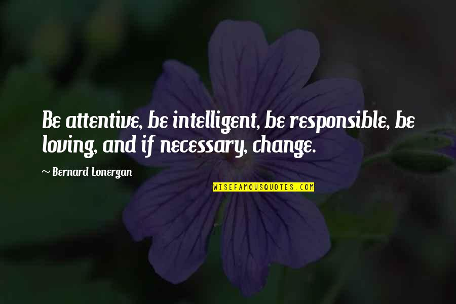 Ayano And Shintaro Quotes By Bernard Lonergan: Be attentive, be intelligent, be responsible, be loving,