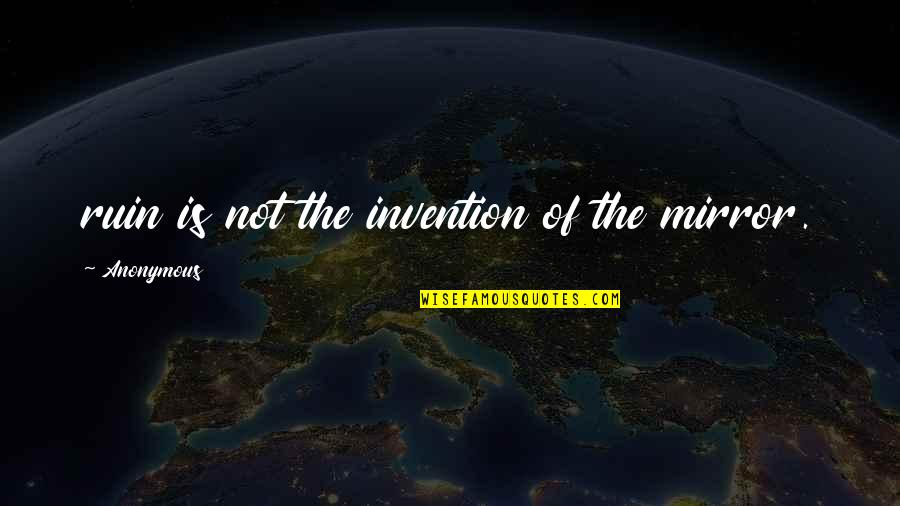 Ayega Quotes By Anonymous: ruin is not the invention of the mirror.