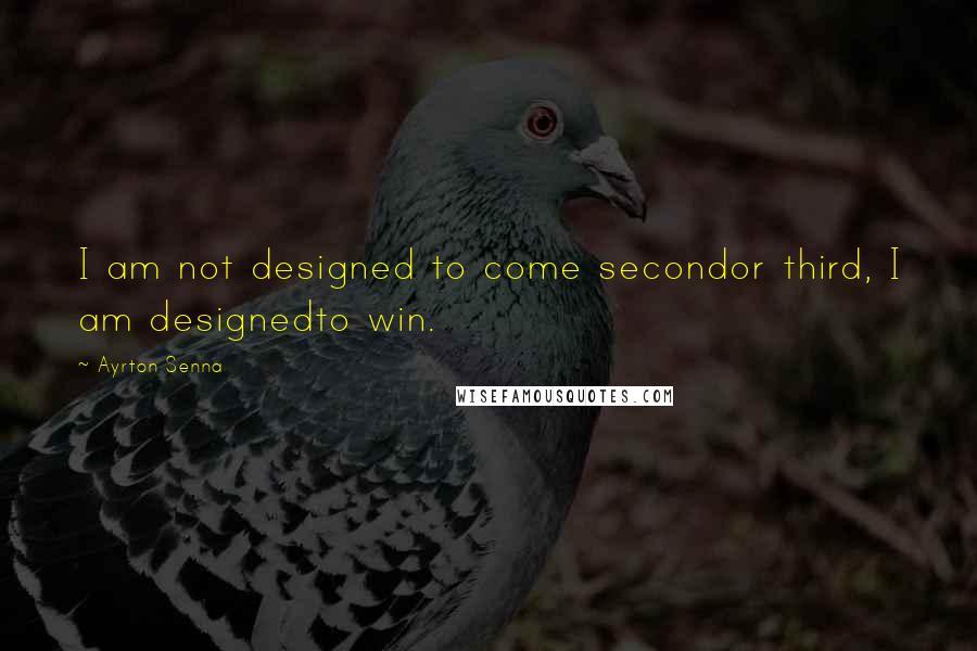 Ayrton Senna quotes: I am not designed to come secondor third, I am designedto win.