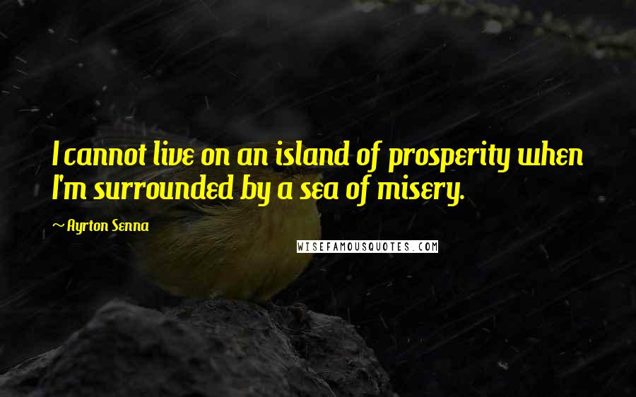 Ayrton Senna quotes: I cannot live on an island of prosperity when I'm surrounded by a sea of misery.