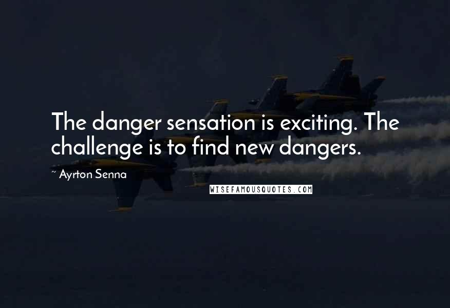Ayrton Senna quotes: The danger sensation is exciting. The challenge is to find new dangers.