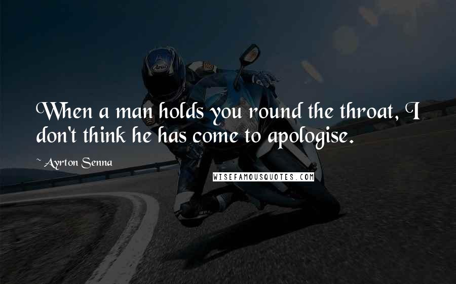 Ayrton Senna quotes: When a man holds you round the throat, I don't think he has come to apologise.