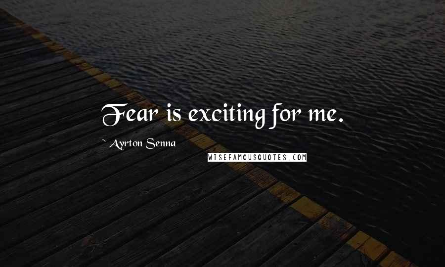 Ayrton Senna quotes: Fear is exciting for me.