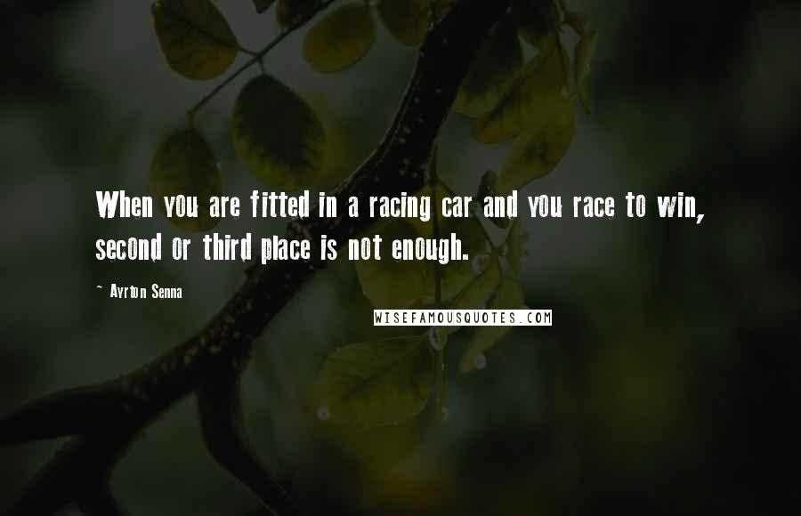 Ayrton Senna quotes: When you are fitted in a racing car and you race to win, second or third place is not enough.