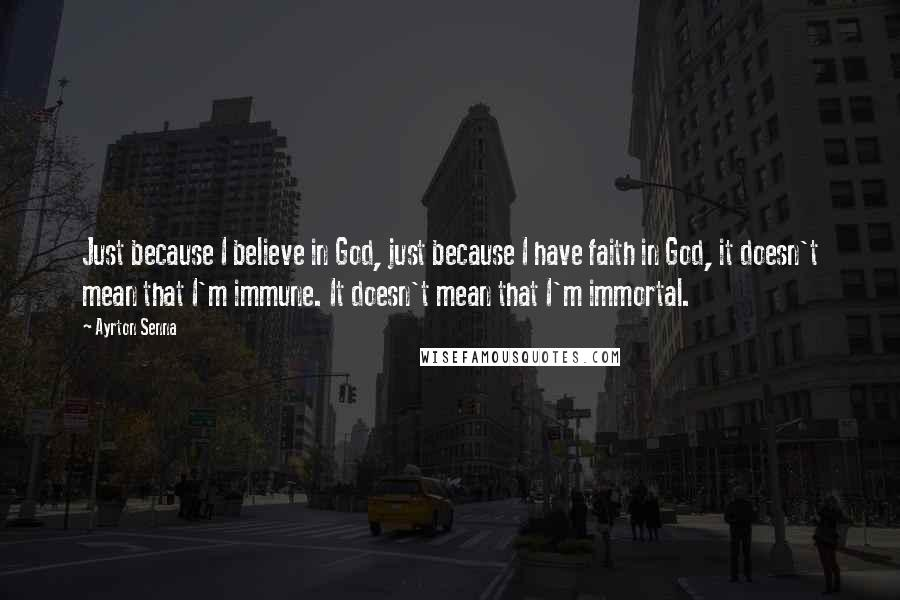 Ayrton Senna quotes: Just because I believe in God, just because I have faith in God, it doesn't mean that I'm immune. It doesn't mean that I'm immortal.