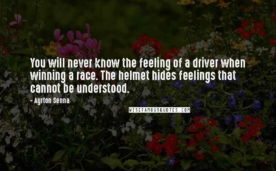 Ayrton Senna quotes: You will never know the feeling of a driver when winning a race. The helmet hides feelings that cannot be understood.