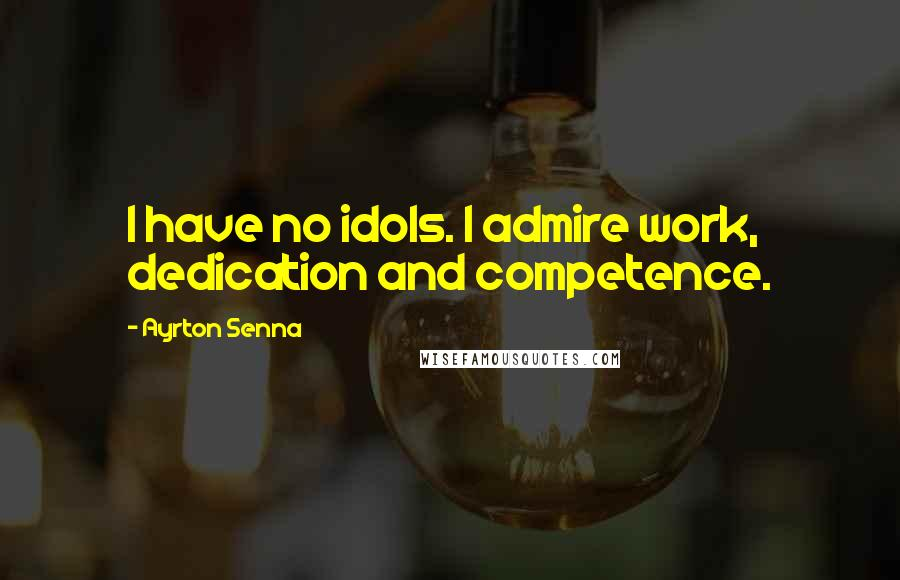 Ayrton Senna quotes: I have no idols. I admire work, dedication and competence.