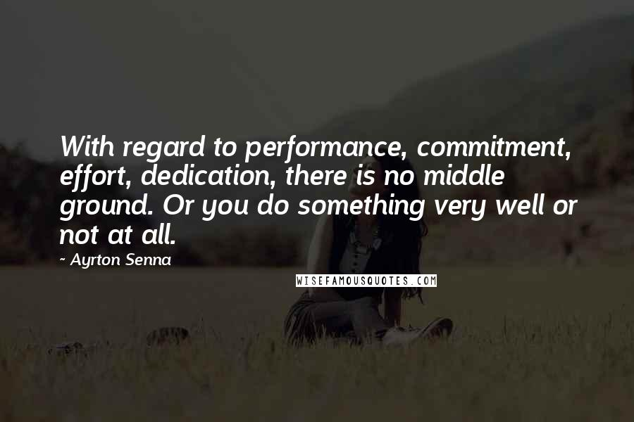 Ayrton Senna quotes: With regard to performance, commitment, effort, dedication, there is no middle ground. Or you do something very well or not at all.