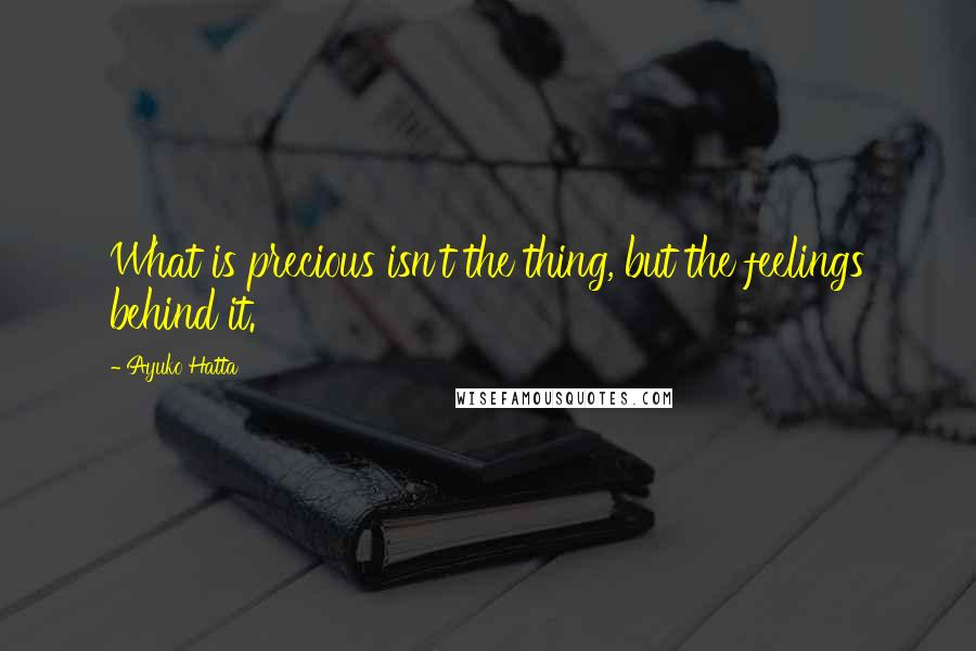 Ayuko Hatta quotes: What is precious isn't the thing, but the feelings behind it.