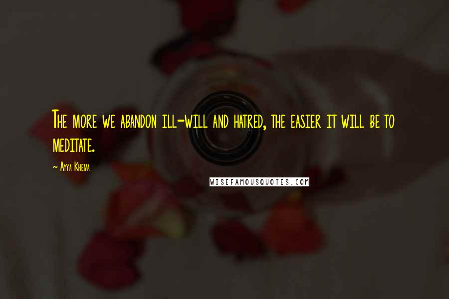 Ayya Khema quotes: The more we abandon ill-will and hatred, the easier it will be to meditate.