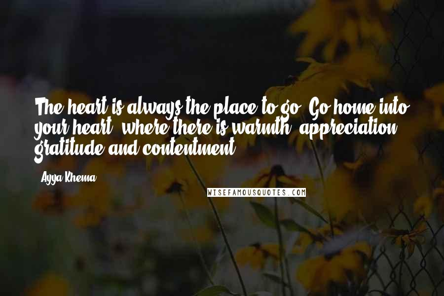Ayya Khema quotes: The heart is always the place to go. Go home into your heart, where there is warmth, appreciation, gratitude and contentment