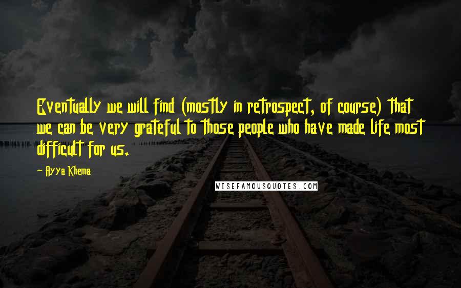 Ayya Khema quotes: Eventually we will find (mostly in retrospect, of course) that we can be very grateful to those people who have made life most difficult for us.