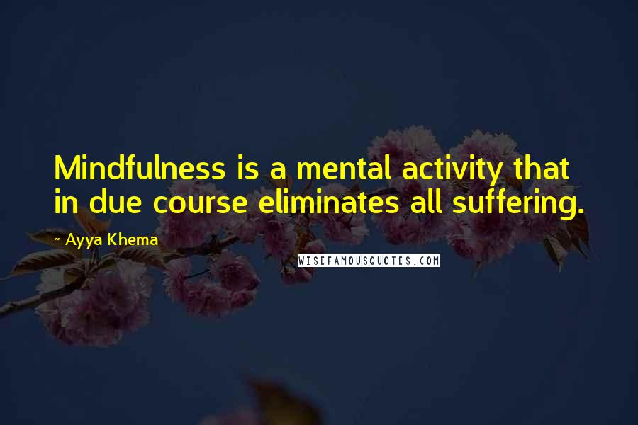 Ayya Khema quotes: Mindfulness is a mental activity that in due course eliminates all suffering.