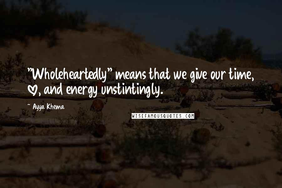 """Ayya Khema quotes: """"Wholeheartedly"""" means that we give our time, love, and energy unstintingly."""