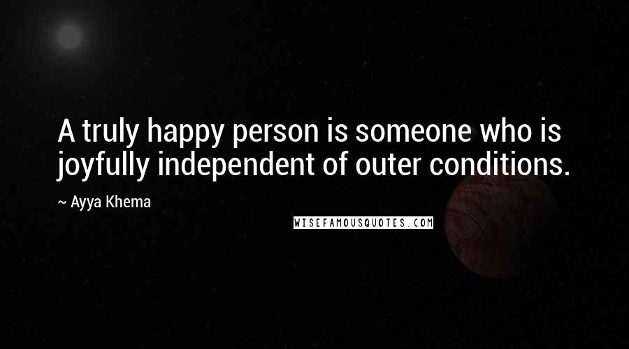 Ayya Khema quotes: A truly happy person is someone who is joyfully independent of outer conditions.
