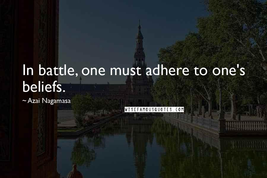 Azai Nagamasa quotes: In battle, one must adhere to one's beliefs.