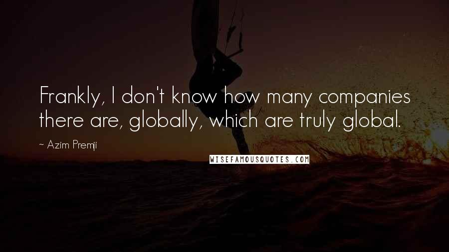 Azim Premji quotes: Frankly, I don't know how many companies there are, globally, which are truly global.